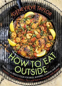 Download How To Eat Outside: Fabulous Al Fresco Food For Bbqs, Bonfires, Camping & More