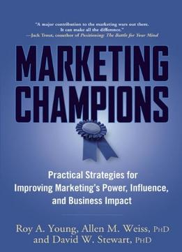 Download Marketing Champions: Practical Strategies For Improving Marketing's Power, Influence, & Business Impact