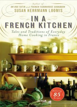 Download In A French Kitchen: Tales & Traditions Of Everyday Home Cooking In France