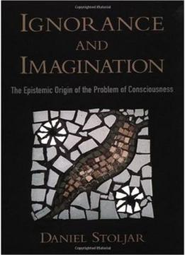 Download Ignorance & Imagination: The Epistemic Origin Of The Problem Of Consciousness