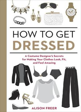 Download How To Get Dressed: A Costume Designer's Secrets For Making Your Clothes Look, Fit, & Feel Amazing