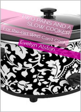 Download Two Pans & A Slow Cooker: For The Girl Who Can't Cook
