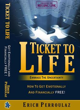 Download Ticket To Life- Embrace The Uncertainty: How To Get Emotionally & Financially Free!