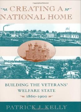 Download Creating a National Home : Building the Veterans' Welfare State, 1860-1900