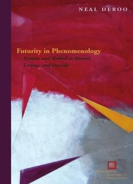 Download Futurity In Phenomenology: Promise & Method In Husserl, Levinas, & Derrida