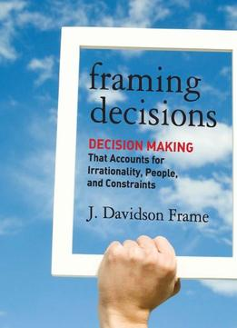 Download Framing Decisions: Decision-making That Accounts For Irrationality, People & Constraints