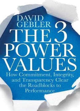 Download The 3 Power Values: How Commitment, Integrity, & Transparency Clear The Roadblocks To Performance