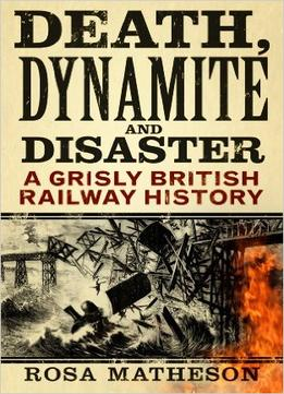 Download Death, Dynamite & Disaster: A Grisly British Railway History