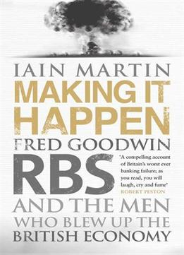 Download Making It Happen: Fred Goodwin, Rbs & The Men Who Blew Up The British Economy