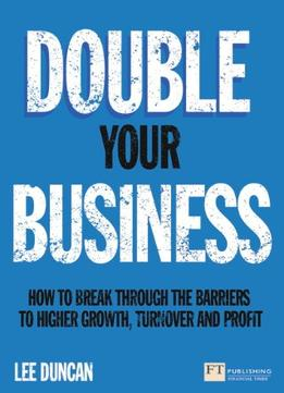 Download Double Your Business: How To Break Through The Barriers To Higher Growth, Turnover & Profit
