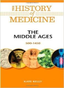 Download The Middle Ages: 500-1450 (the History Of Medicine)