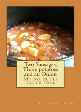 Download Two Sausages, Three Potatoes & An Onion: A No Frills Recipe Book