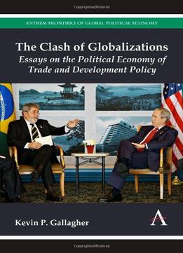 Download The Clash Of Globalizations: Essays On The Political Economy Of Trade & Development Policy