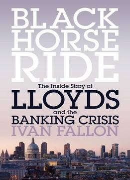Download Black Horse Ride: The Inside Story Of Lloyds & The Banking Crisis
