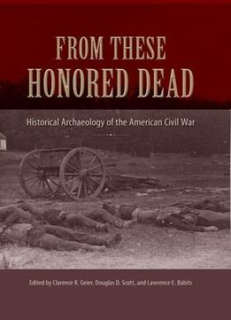 Download From These Honored Dead: Historical Archaeology Of The American Civil War