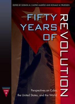Download Fifty Years Of Revolution: Perspectives On Cuba, The United States & The World