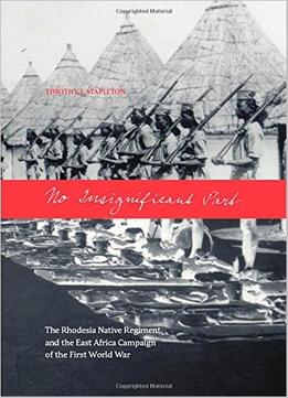 Download No Insignificant Part: The Rhodesia Native Regiment & The East Africa Campaign Of The First World War
