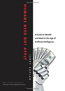 Download Humans Need Not Apply: A Guide To Wealth & Work In The Age Of Artificial Intelligence