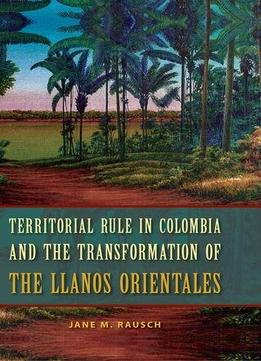 Download Territorial Rule In Colombia & The Transformation Of The Llanos Orientales