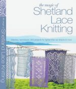 The Magic of Shetland Lace Knitting: Stitches, Techniques, and Projects for Lighter-than-Air Shawls and More