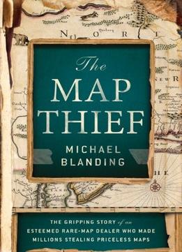 Download The Map Thief: The Gripping Story Of An Esteemed Rare-map Dealer Who Made Millions Stealing Priceless Maps
