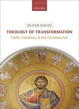Download Theology Of Transformation: Faith, Freedom, & The Christian Act