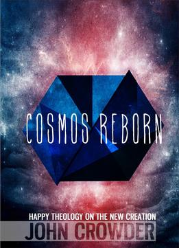 Download Cosmos Reborn: Happy Theology On The New Creation