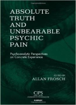 Download Absolute Truth & Unbearable Psychic Pain: Psychoanalytic Perspectives On Concrete Experience