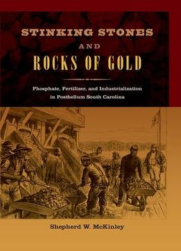 Download Stinking Stones & Rocks Of Gold: Phosphate, Fertilizer, & Industrialization In Postbellum South Carolina