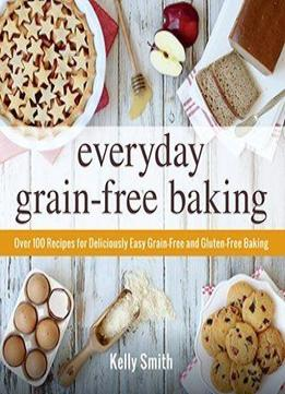 Download Everyday Grain-free Baking: Over 100 Recipes For Deliciously Easy Grain-free & Gluten-free Baking