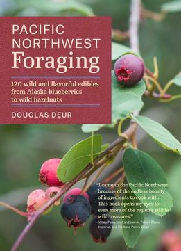 Download Pacific Northwest Foraging: 120 Wild & Flavorful Edibles From Alaska Blueberries To Wild Hazelnuts