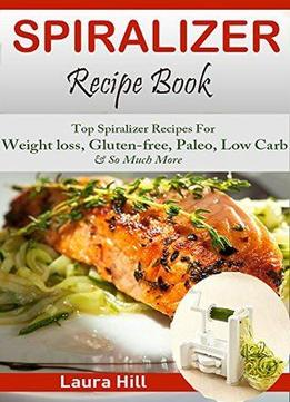 Download Spiralizer Recipe Book: Ultimate Beginners Guide To Vegetable Pasta Spiralizer