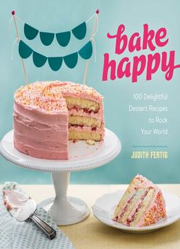 Download Bake Happy: 100 Playful Desserts With Rainbow Layers, Hidden Fillings, Billowy Frostings, & More