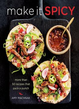 Download Make It Spicy: More Than 50 Recipes That Pack A Punch