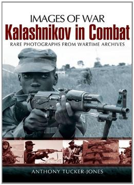 Download Kalashnikov In Combat: Rare Photographs From Wartime Archives