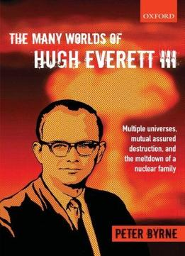 Download The Many Worlds Of Hugh Everett Iii: Multiple Universes, Mutual Assured Destruction, & The Meltdown Of A Nuclear Family