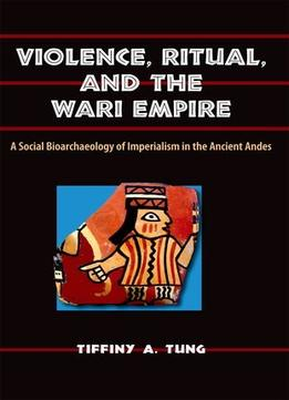 Download Violence, Ritual, & The Wari Empire: A Social Bioarchaeology Of Imperialism In The Ancient Andes