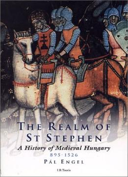 Download The Realm Of St. Stephen: A History Of Medieval Hungary, 895-1526