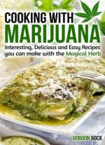 Cooking With Marijuana: Interesting, Delicious And Easy Recipes You Can Make With The Magical Herb