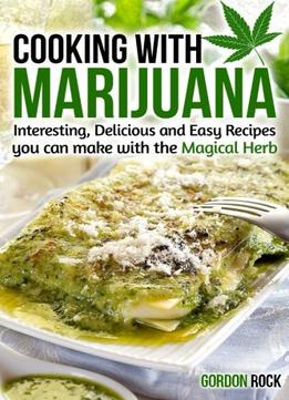 Download Cooking With Marijuana: Interesting, Delicious & Easy Recipes You Can Make With The Magical Herb