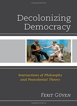 Download Decolonizing Democracy: Intersections Of Philosophy & Postcolonial Theory