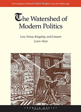 Download The Watershed Of Modern Politics: Law, Virtue, Kingship, & Consent (1300–1650)