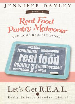 Download Real Food Pantry Makeover: The Home Grocery Store: Volume 1