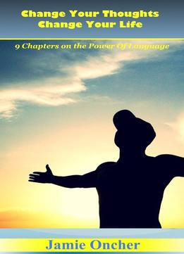 Download Change Your Thoughts Change Your Life: The Power Of Language