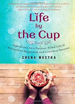 Download Life By The Cup: Ingredients For A Purpose-filled Life Of Bottomless Happiness & Limitless Success