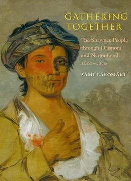 Download Gathering Together: The Shawnee People Through Diaspora & Nationhood, 1600–1870