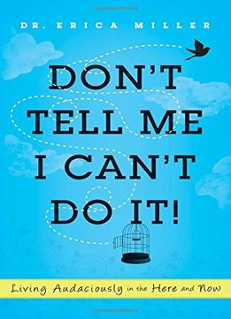 Download Don't Tell Me I Can't Do It!: Living Audaciously in the Here & Now