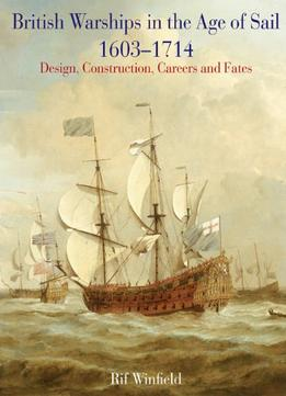 Download British Warships In The Age Of Sail 1603 – 1714: Design, Construction, Careers & Fates