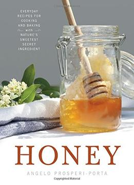 Download Honey: Everyday Recipes For Cooking & Baking With Nature's Sweetest Secret Ingredient