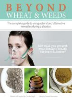 Beyond Wheat & Weeds: The Complete Guide To Using Natural And Alternative Remedies During A Disaster